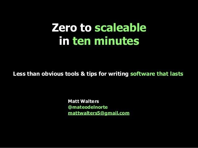 Zero to scaleable in ten minutes Less than obvious tools & tips for writing software that lasts Matt Walters @mateodelnort...