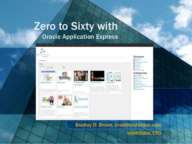 Zero to Sixty with Oracle Application Express            Bradley D. Brown, brad@intelivideo.com                           ...
