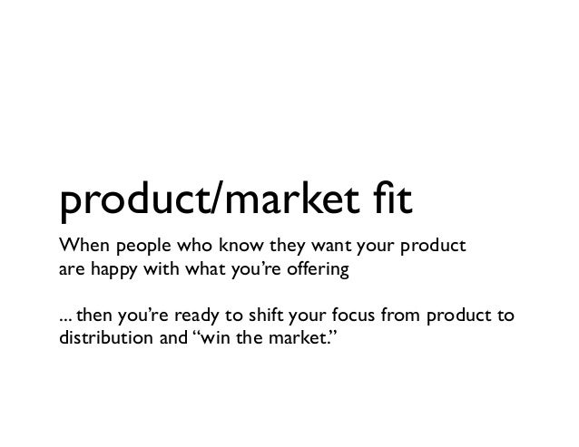 product/market fit When people who know they want your product are happy with what you're offering ... then you're ready to...