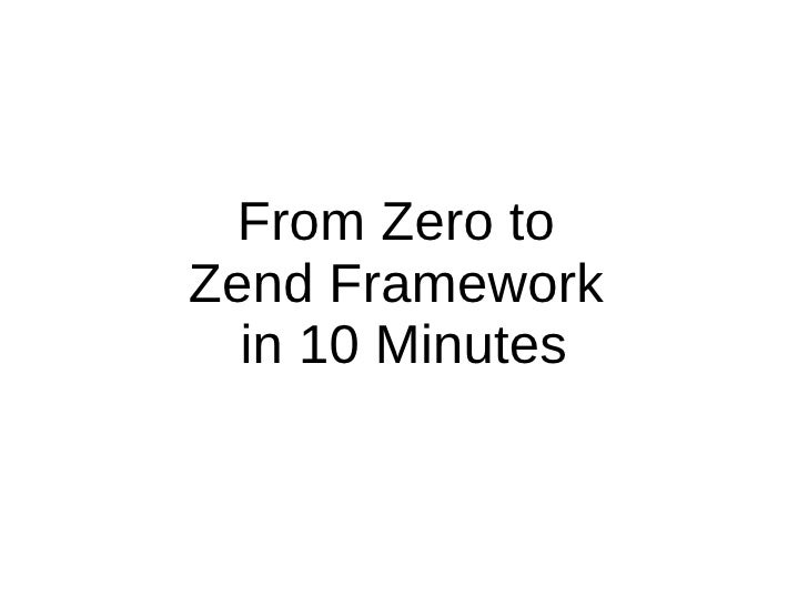 From Zero to  Zend Framework  in 10 Minutes
