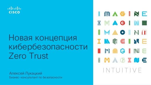 Алексей Лукацкий Бизнес-консультант по безопасности Новая концепция кибербезопасности Zero Trust