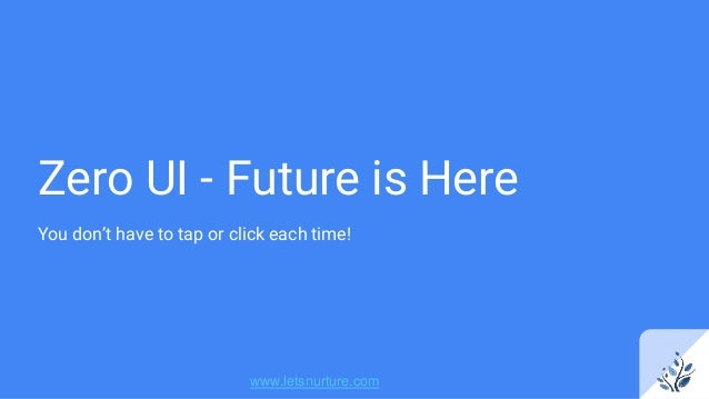 Zero UI - Future is Here You don't have to tap or click each time! www.letsnurture.com