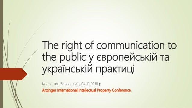 The right of communication to the public у європейській та українській практиці Костянтин Зеров, Київ, 04.10.2018 р Arzing...