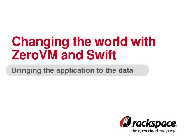 Bringing the application to the data Changing the world with ZeroVM and Swift