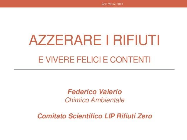 AZZERARE I RIFIUTI E VIVERE FELICI E CONTENTI Federico Valerio Chimico Ambientale Comitato Scientifico LIP Rifiuti Zero Ze...
