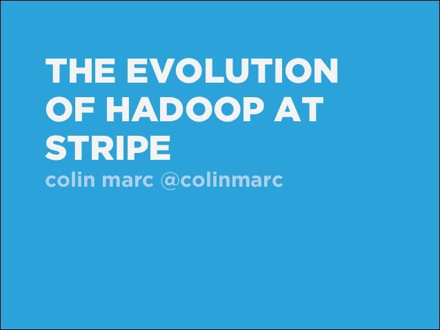THE EVOLUTION OF HADOOP AT STRIPE colin marc @colinmarc