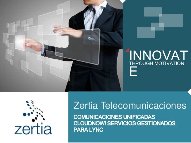 INNOVAT E THROUGH MOTIVATION Zertia Telecomunicaciones COMUNICACIONES UNIFICADAS CLOUDNOW! SERVICIOS GESTIONADOS PARA LYNC