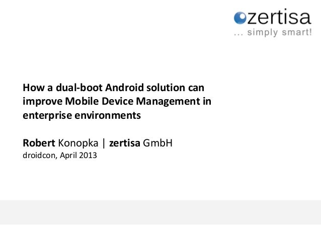 How a dual-boot Android solution can    improve Mobile Device Management in    enterprise environments    Robert Konopka |...