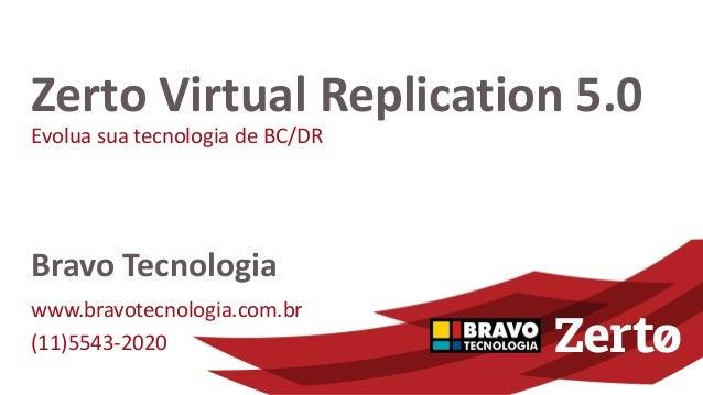 Evolua sua tecnologia de BC/DR Zerto Virtual Replication 5.0 Bravo Tecnologia www.bravotecnologia.com.br (11)5543-2020