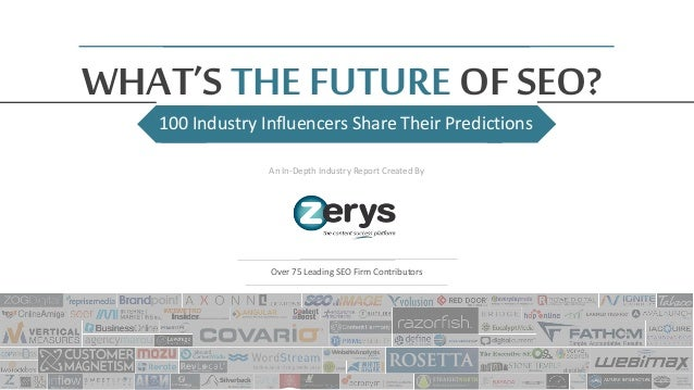 100 Industry Influencers Share Their Predictions WHAT'S THE FUTURE OF SEO? An In-Depth Industry Report Created By Over 75 ...