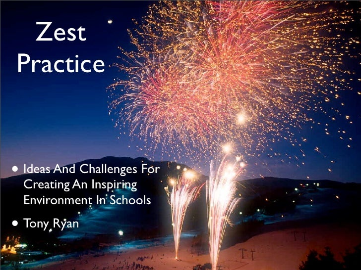 Zest Practice   • Ideas And Challenges For   Creating An Inspiring   Environment In Schools  • Tony Ryan