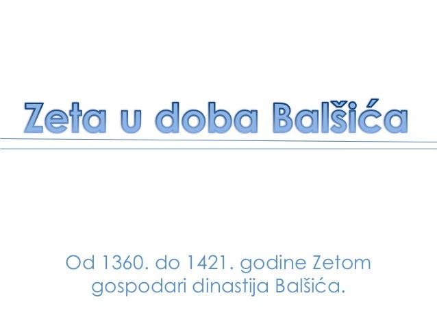 Od 1360. do 1421. godine Zetom gospodari dinastija Balšića.