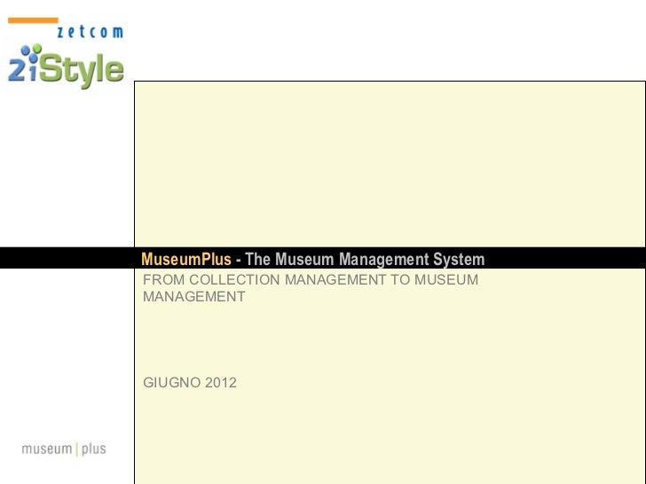 MuseumPlus - The Museum Management SystemFROM COLLECTION MANAGEMENT TO MUSEUMMANAGEMENTGIUGNO 2012