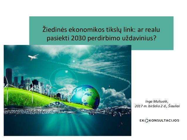 Žiedinės ekonomikos tikslų link: ar realu pasiekti 2030 perdirbimo uždavinius? Inga Muliuolė, 2017 m. birželio 2 d., Šiaul...