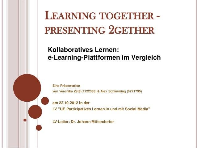 LEARNING TOGETHER -PRESENTING 2GETHERKollaboratives Lernen:e-Learning-Plattformen im Vergleich Eine Präsentation von Veron...