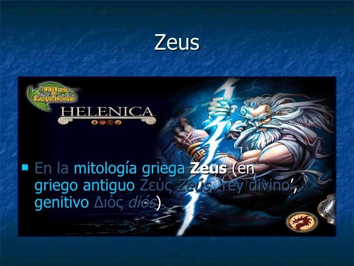 Zeus <ul><li>En la   mitología griega   Zeus  (en  griego antiguo   Ζεύς   Zeús , 'rey divino ',  genitivo   Διός   diós )...