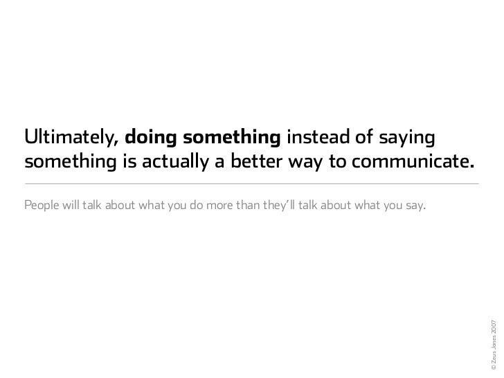 Ultimately, doing something instead of saying something is actually a better way to communicate.  People will talk about w...