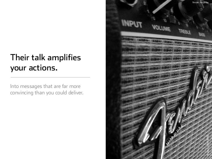 Fender Amplifier     Their talk amplifies your actions.  Into messages that are far more convincing than you could deliver...
