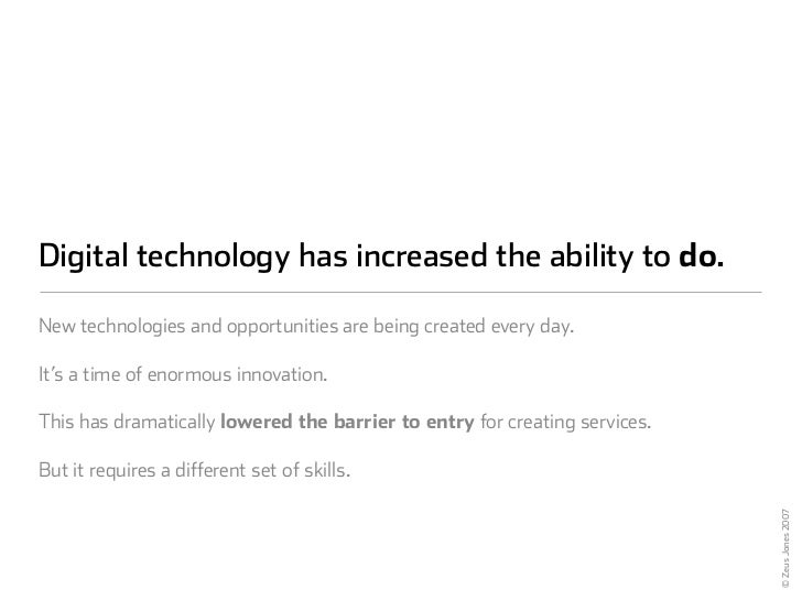 Digital technology has increased the ability to do.  New technologies and opportunities are being created every day.  It's...