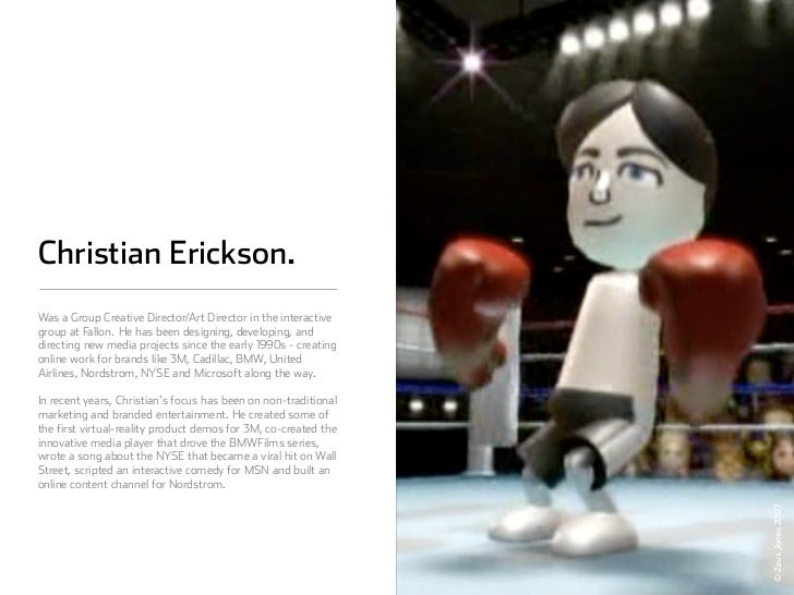 Christian Erickson. Was a Group Creative Director/Art Director in the interactive group at Fallon. He has been designing,...