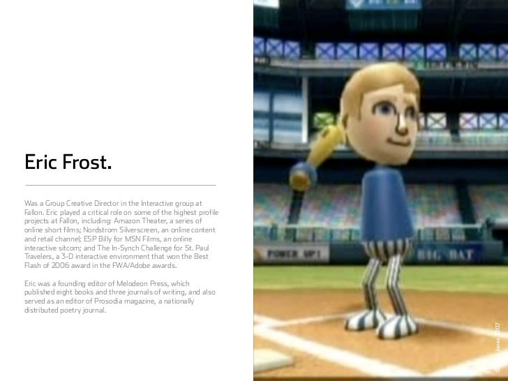 Eric Frost. Was a Group Creative Director in the Interactive group at Fallon. Eric played a critical role on some of the h...