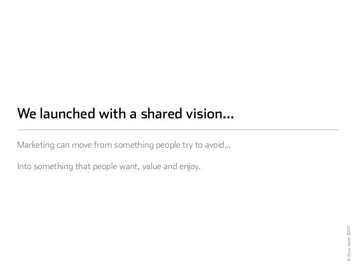 We launched with a shared vision...  Marketing can move from something people try to avoid...  Into something that people ...