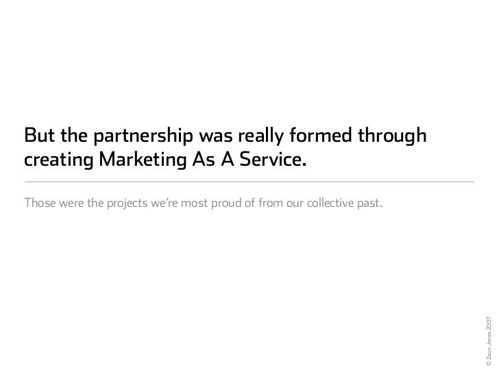 But the partnership was really formed through creating Marketing As A Service.  Those were the projects we're most proud o...