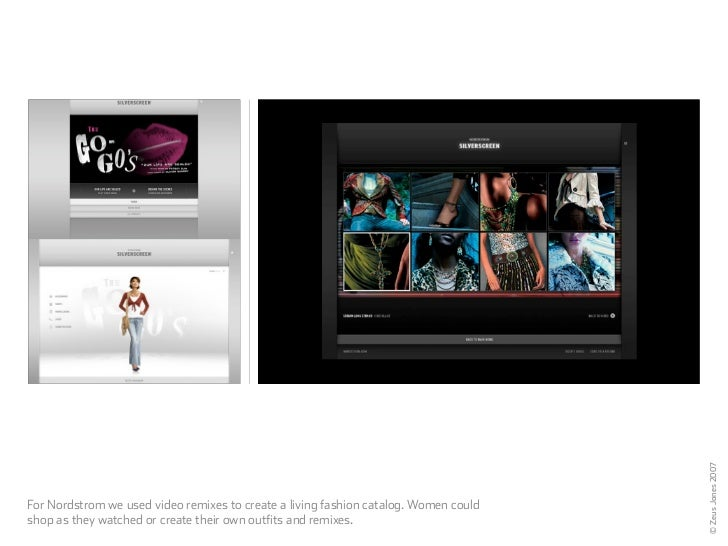 © Zeus Jones 2007 For Nordstrom we used video remixes to create a living fashion catalog. Women could shop as they watched...