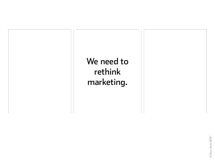 We need to  rethink marketing.                  © Zeus Jones 2007