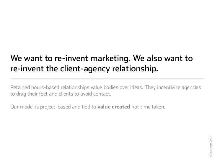 We want to re-invent marketing. We also want to re-invent the client-agency relationship.  Retained hours-based relationsh...