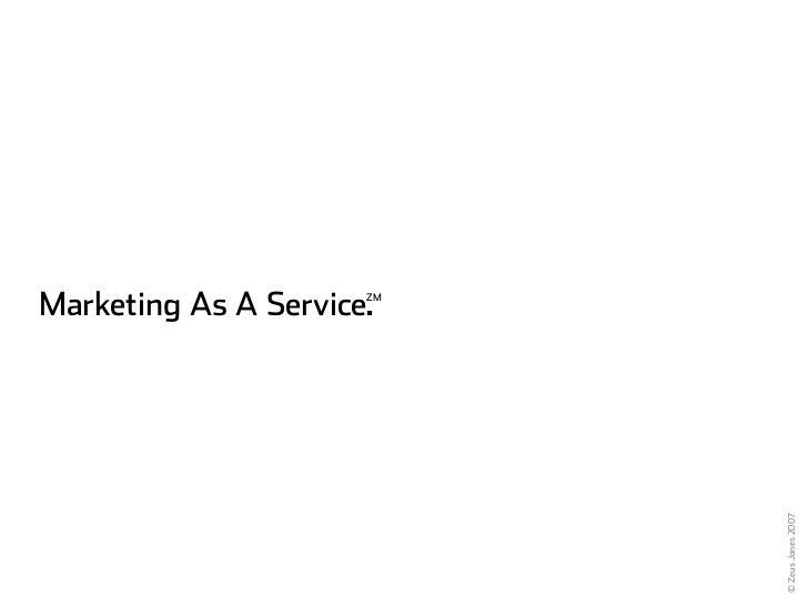 Marketing As A Service.                       ZM                                © Zeus Jones 2007