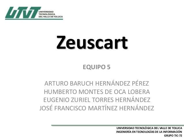 Zeuscart EQUIPO 5 ARTURO BARUCH HERNÁNDEZ PÉREZ HUMBERTO MONTES DE OCA LOBERA EUGENIO ZURIEL TORRES HERNÁNDEZ JOSÉ FRANCIS...