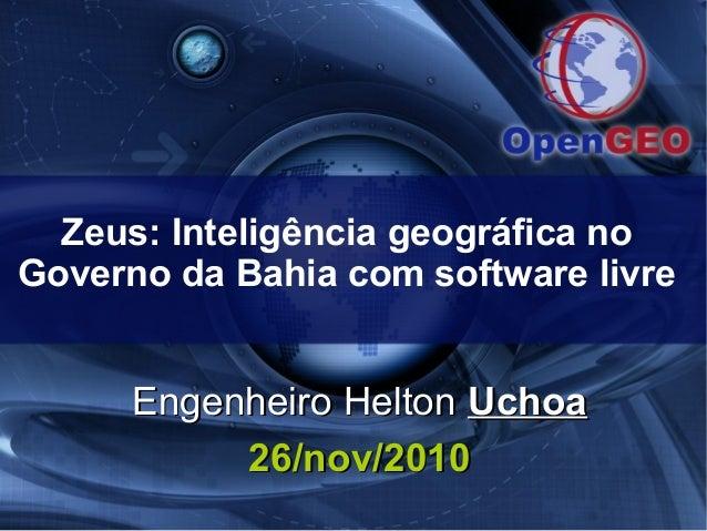 Zeus: Inteligência geográfica no Governo da Bahia com software livre Engenheiro HeltonEngenheiro Helton UchoaUchoa 26/nov/...