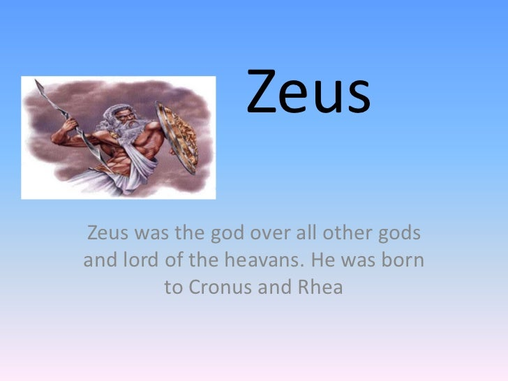 ZeusZeus was the god over all other godsand lord of the heavans. He was born         to Cronus and Rhea