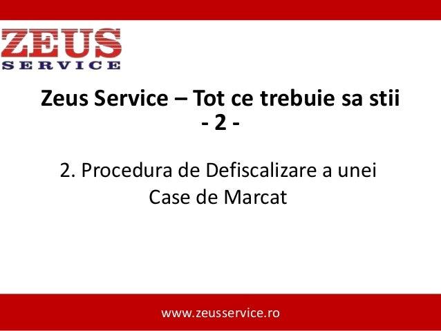 Zeus Service – Tot ce trebuie sa stii -22. Procedura de Defiscalizare a unei Case de Marcat  www.zeusservice.ro