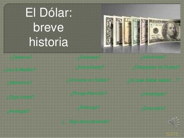 El Dólar: breve historia ¿Entérese? ¿Infórmese? ¿Lea & Medite? ¿Actualícese? ¿Despéjese de Dudas? ¿Memorice? ¿Anímese en S...