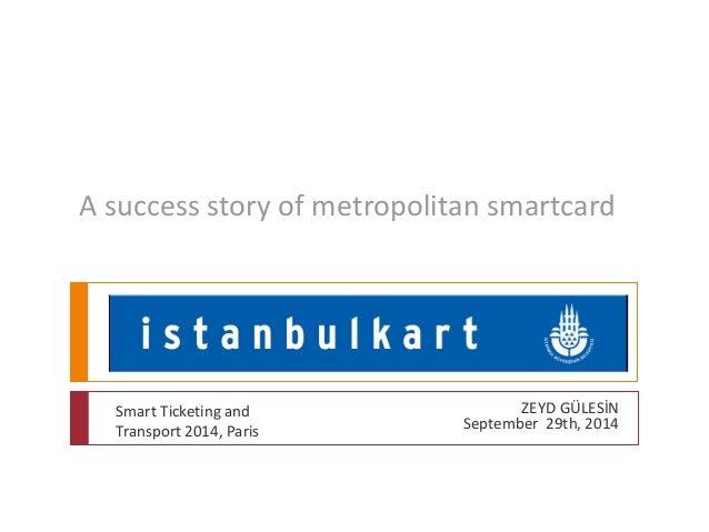 A success story of metropolitan smartcard  ZEYD GÜLESİN  September 29th, 2014  Smart Ticketing and  Transport 2014, Paris