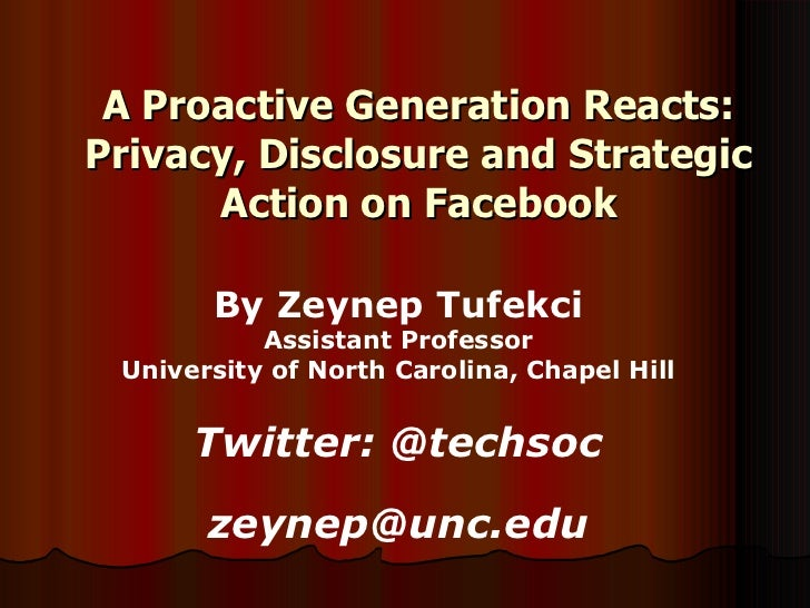 A Proactive Generation Reacts: Privacy, Disclosure and Strategic Action on Facebook By Zeynep Tufekci Assistant Professor ...
