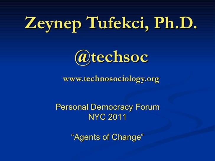 "Zeynep Tufekci, Ph.D. @techsoc www.technosociology.org Personal Democracy Forum NYC 2011 "" Agents of Change"""