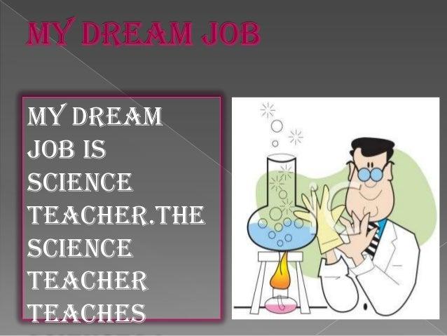 My dream job is science teacher.The Science teacher teaches
