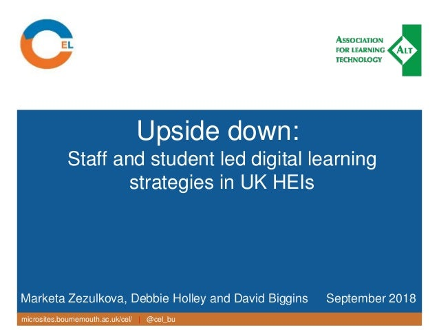 microsites.bournemouth.ac.uk/cel/   @cel_bu Upside down: Staff and student led digital learning strategies in UK HEIs Mark...