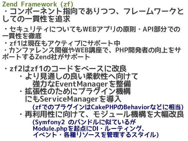 Zend Framework (zf) ・コンポーネント指向でありつつ、フレームワークと しての一貫性を追求  ・セキュリティについてもWEBアプリの原則・API部分での 一貫性を徹底 ・zf1は現在もアクティブにサポート中 ・カンファレンス開...