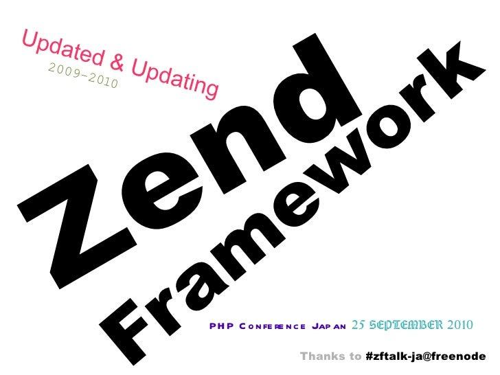 Zend Framework PHP Conference Japan   25 SEPTEMBER 2010 Updated & Updating   2009-2010 Thanks to  #zftalk-ja@freenode