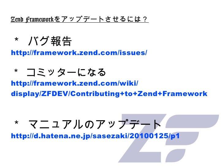 Zend Framework をアップデートさせるには? * バグ報告 http://framework.zend.com/issues/ * コミッターになる http://framework.zend.com/wiki/ display/Z...