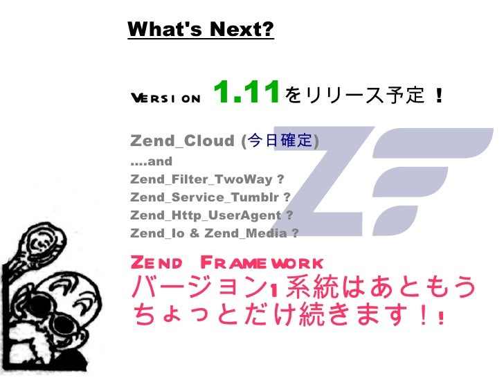 What's Next? Version   1.11 をリリース予定  ! Zend_Cloud ( 今日確定 ) ....and Zend_Filter_TwoWay ? Zend_Service_Tumblr ? Zend_Http_Us...