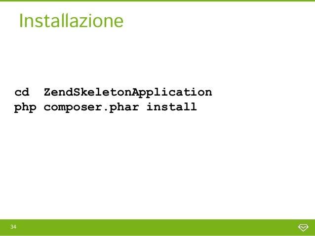 Installazione cd ZendSkeletonApplication php composer.phar install > Installing zendframework/zendframework (dev-master)35
