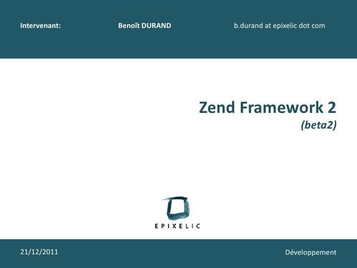 Intervenant:   Benoît DURAND       b.durand at epixelic dot com                               Zend Framework 2            ...