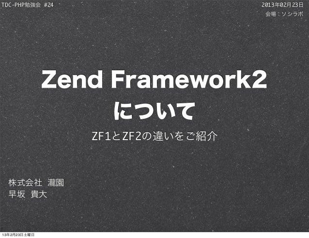 TDC-PHP勉強会 #24                    2013年02月23日                                  会場:ソシラボ              Zend Framework2       ...