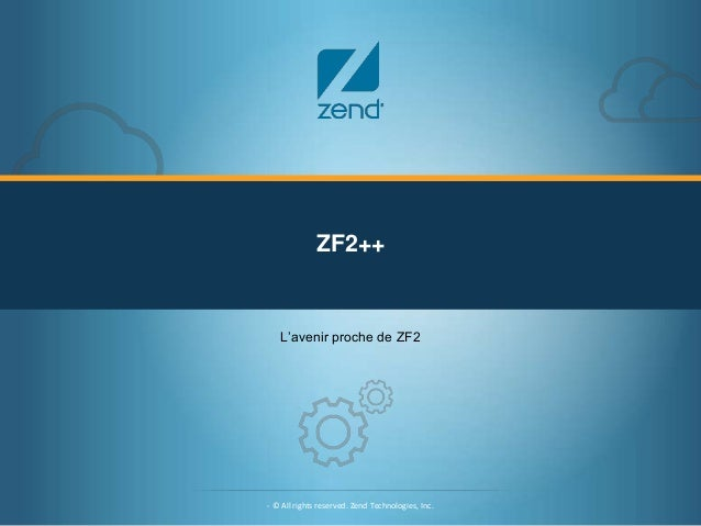 ZF2++  L'avenir proche de ZF2  - © All rights reserved. Zend Technologies, Inc.  © All rights reserved. Zend Technologies,...