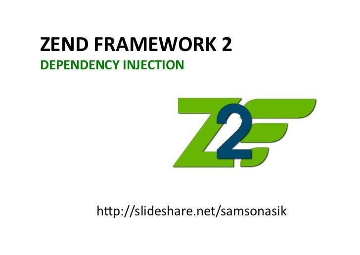 ZEND FRAMEWORK 2 DEPENDENCY INJECTION             h#p://slideshare.net/samsonasik